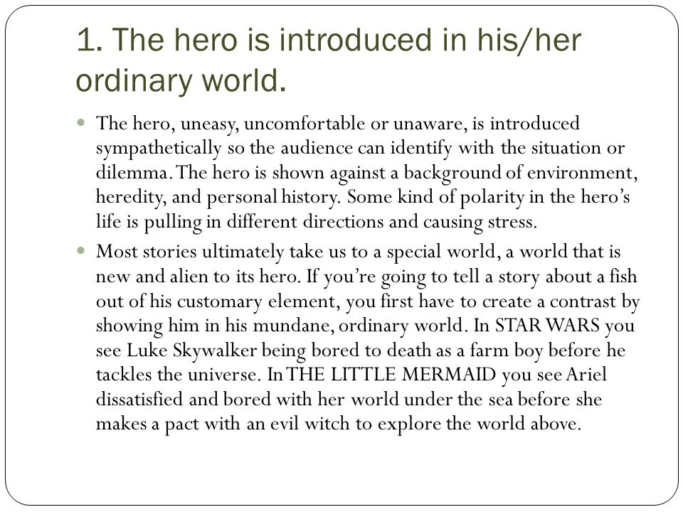 1. The hero is introduced in his/her ordinary world. The hero, uneasy, uncomfortable or unaware, is introduced sympathetically so the audience can ide
