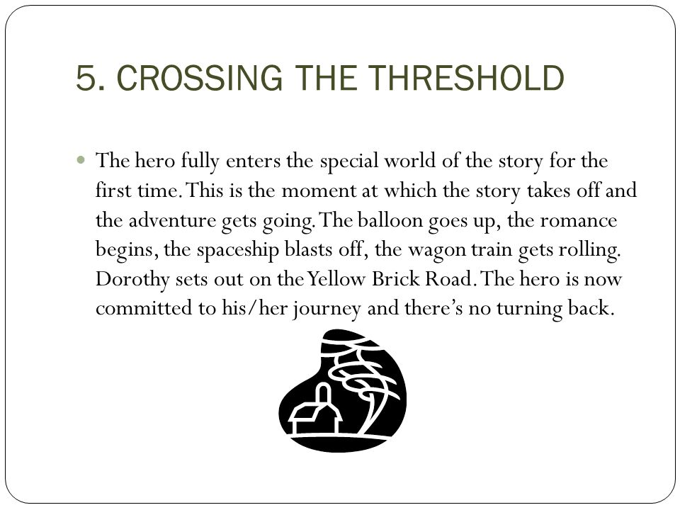 5. CROSSING THE THRESHOLD The hero fully enters the special world of the story for the first time. This is the moment at which the story takes off and