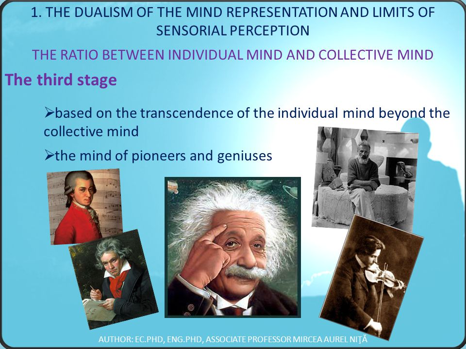 THE RATIO BETWEEN INDIVIDUAL MIND AND COLLECTIVE MIND The third stage  based on the transcendence of the individual mind beyond the collective mind  the mind of pioneers and geniuses AUTHOR: EC.PHD, ENG.PHD, ASSOCIATE PROFESSOR MIRCEA AUREL NIŢĂ 1.