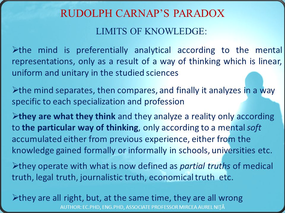 RUDOLPH CARNAP'S PARADOX LIMITS OF KNOWLEDGE:  the mind is preferentially analytical according to the mental representations, only as a result of a way of thinking which is linear, uniform and unitary in the studied sciences  the mind separates, then compares, and finally it analyzes in a way specific to each specialization and profession  they are what they think and they analyze a reality only according to the particular way of thinking, only according to a mental soft accumulated either from previous experience, either from the knowledge gained formally or informally in schools, universities etc.