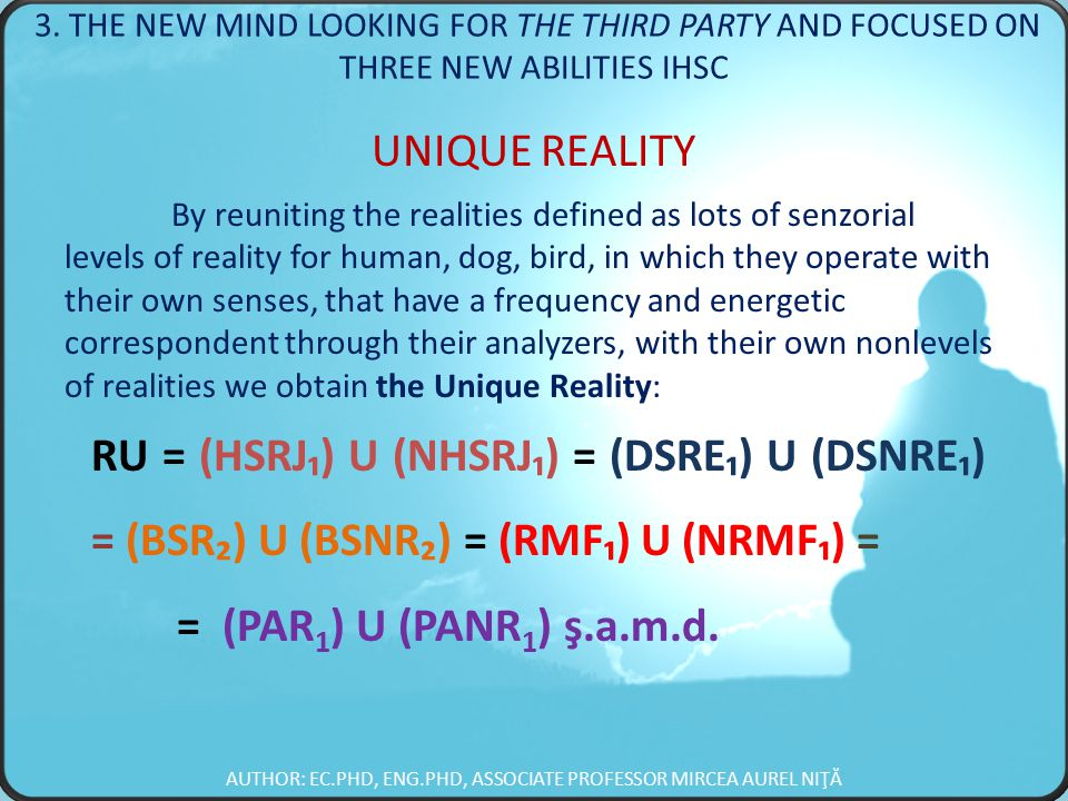 UNIQUE REALITY By reuniting the realities defined as lots of senzorial levels of reality for human, dog, bird, in which they operate with their own senses, that have a frequency and energetic correspondent through their analyzers, with their own nonlevels of realities we obtain the Unique Reality: RU = (HSRJ₁) U (NHSRJ₁) = (DSRE₁) U (DSNRE₁) = (BSR₂) U (BSNR₂) = (RMF₁) U (NRMF₁) = = (PAR 1 ) U (PANR 1 ) ş.a.m.d.