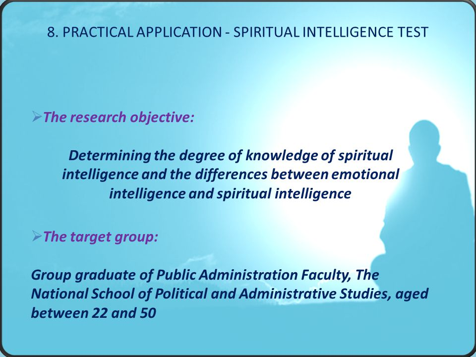  The research objective: Determining the degree of knowledge of spiritual intelligence and the differences between emotional intelligence and spiritual intelligence  The target group: Group graduate of Public Administration Faculty, The National School of Political and Administrative Studies, aged between 22 and 50 8.