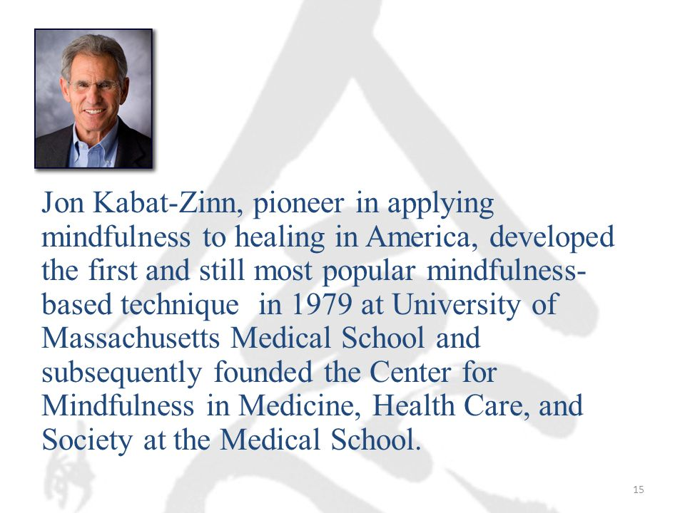 Jon Kabat-Zinn, pioneer in applying mindfulness to healing in America, developed the first and still most popular mindfulness- based technique in 1979 at University of Massachusetts Medical School and subsequently founded the Center for Mindfulness in Medicine, Health Care, and Society at the Medical School.