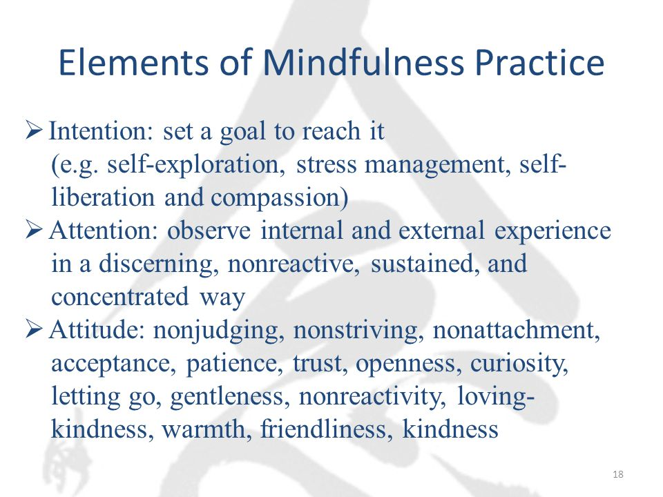 Elements of Mindfulness Practice  Intention: set a goal to reach it (e.g.