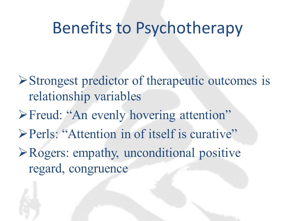 Benefits to Psychotherapy  Strongest predictor of therapeutic outcomes is relationship variables  Freud: An evenly hovering attention  Perls: Attention in of itself is curative  Rogers: empathy, unconditional positive regard, congruence