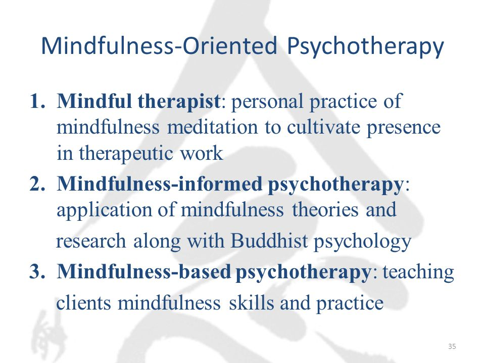 Mindfulness-Oriented Psychotherapy 1.Mindful therapist: personal practice of mindfulness meditation to cultivate presence in therapeutic work 2.Mindfulness-informed psychotherapy: application of mindfulness theories and research along with Buddhist psychology 3.Mindfulness-based psychotherapy: teaching clients mindfulness skills and practice 35