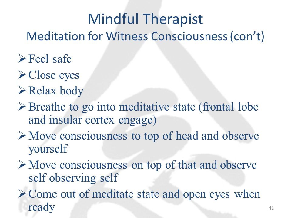 Mindful Therapist Meditation for Witness Consciousness (con't)  Feel safe  Close eyes  Relax body  Breathe to go into meditative state (frontal lobe and insular cortex engage)  Move consciousness to top of head and observe yourself  Move consciousness on top of that and observe self observing self  Come out of meditate state and open eyes when ready 41