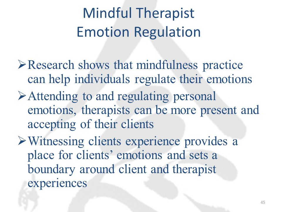 Mindful Therapist Emotion Regulation  Research shows that mindfulness practice can help individuals regulate their emotions  Attending to and regulating personal emotions, therapists can be more present and accepting of their clients  Witnessing clients experience provides a place for clients' emotions and sets a boundary around client and therapist experiences 45