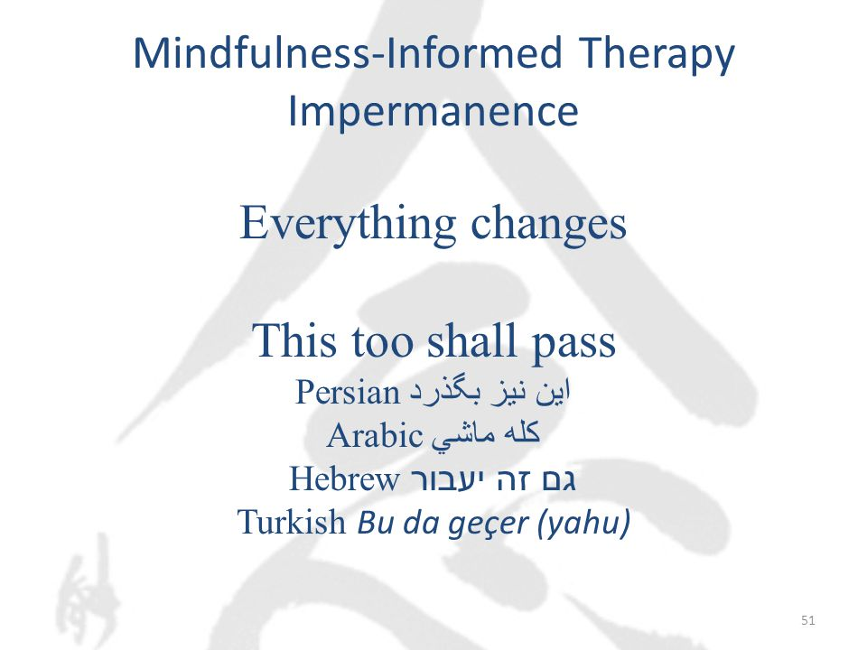 Mindfulness-Informed Therapy Impermanence Everything changes This too shall pass Persian این نیز بگذرد ‎ Arabic كله ماشي Hebrew גם זה יעבור ‎ Turkish Bu da geçer (yahu) 51