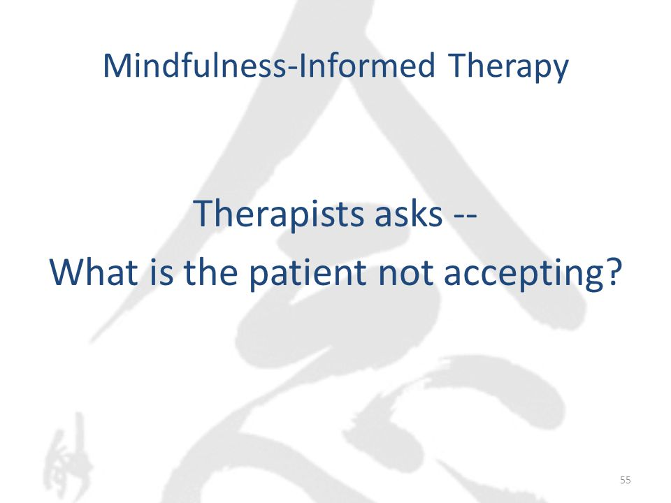 Mindfulness-Informed Therapy Therapists asks -- What is the patient not accepting 55