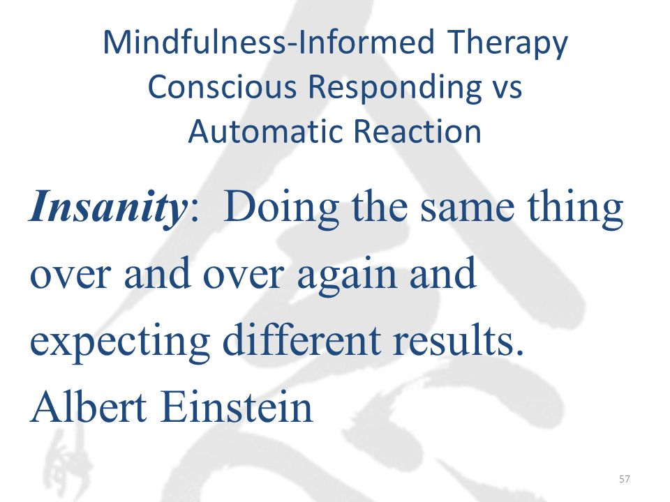Mindfulness-Informed Therapy Conscious Responding vs Automatic Reaction Insanity: Doing the same thing over and over again and expecting different results.