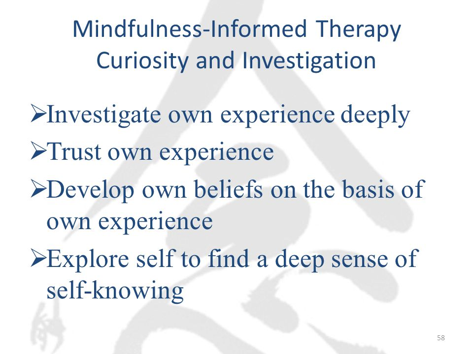 Mindfulness-Informed Therapy Curiosity and Investigation  Investigate own experience deeply  Trust own experience  Develop own beliefs on the basis of own experience  Explore self to find a deep sense of self-knowing 58