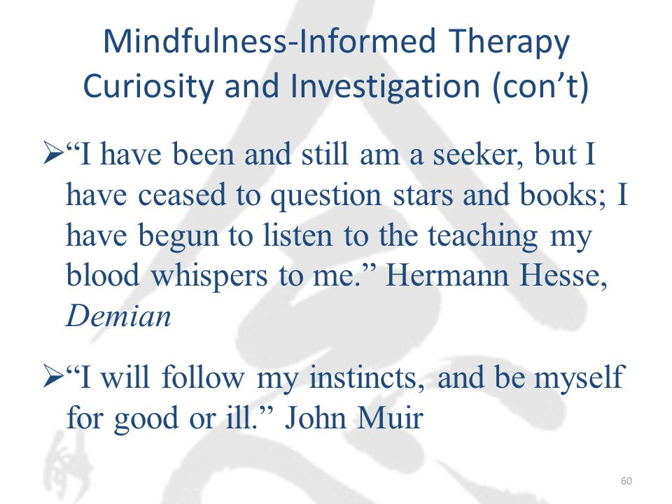 Mindfulness-Informed Therapy Curiosity and Investigation (con't)  I have been and still am a seeker, but I have ceased to question stars and books; I have begun to listen to the teaching my blood whispers to me. Hermann Hesse, Demian  I will follow my instincts, and be myself for good or ill. John Muir 60