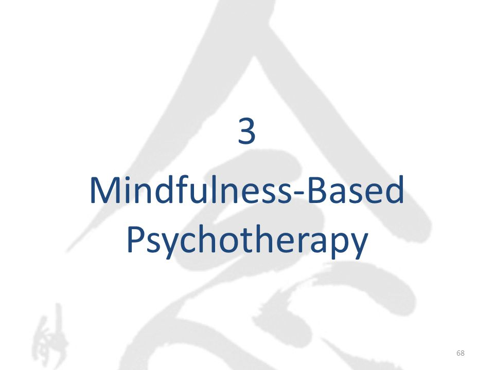 Mindfulness-Based Psychotherapy  Mindfulness-based stress reduction  Mindfulness-based cognitive therapy  Mindfulness-based eating awareness training, art therapy, relapse prevention, relationship enhancement  Dialectical behavior therapy (DBT)  Acceptance and commitment therapy (ACT) 69