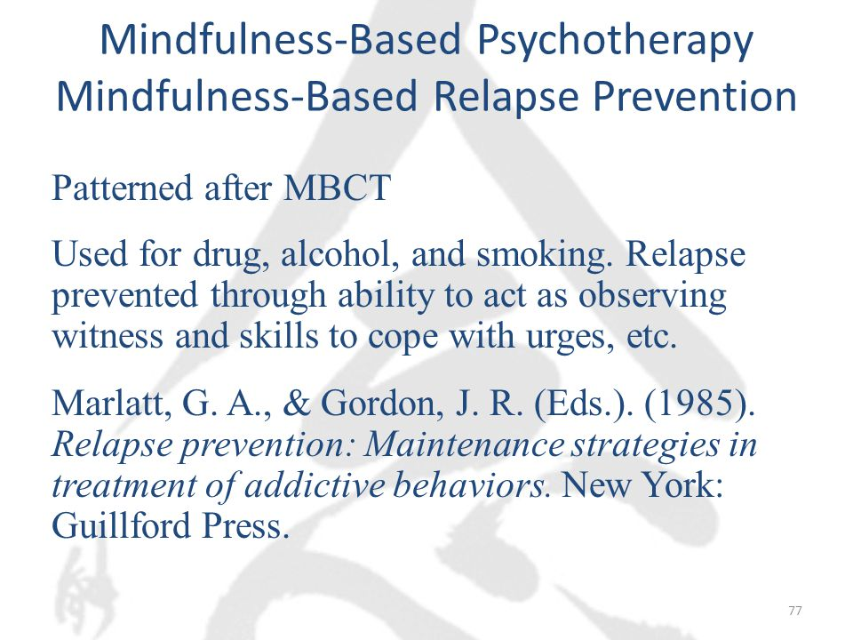 Mindfulness-Based Psychotherapy Mindfulness-Based Relapse Prevention Patterned after MBCT Used for drug, alcohol, and smoking.