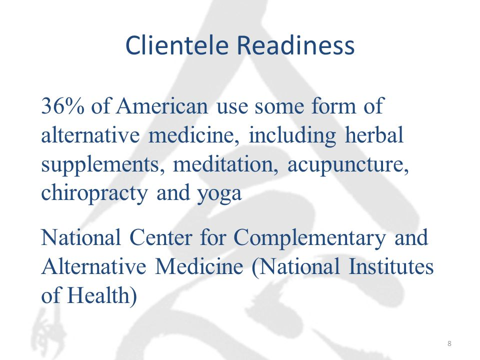 Clientele Readiness 36% of American use some form of alternative medicine, including herbal supplements, meditation, acupuncture, chiropracty and yoga National Center for Complementary and Alternative Medicine (National Institutes of Health) 8