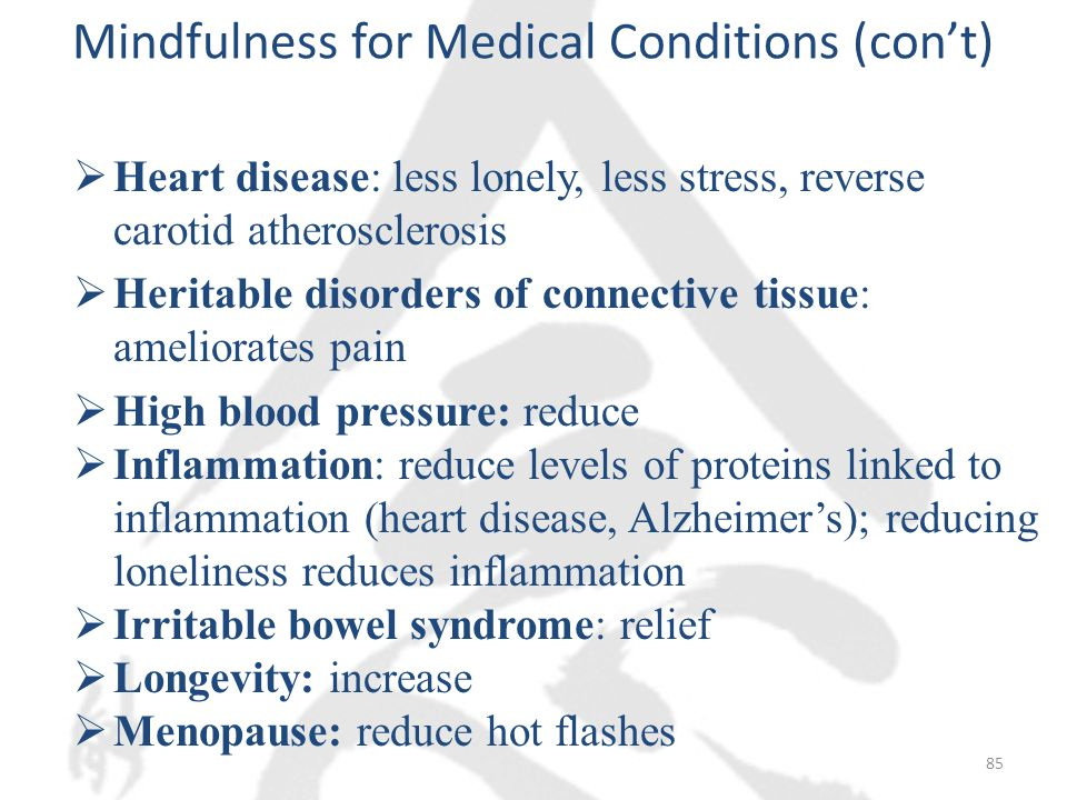 Mindfulness for Medical Conditions (con't)  Heart disease: less lonely, less stress, reverse carotid atherosclerosis  Heritable disorders of connective tissue: ameliorates pain  High blood pressure: reduce  Inflammation: reduce levels of proteins linked to inflammation (heart disease, Alzheimer's); reducing loneliness reduces inflammation  Irritable bowel syndrome: relief  Longevity: increase  Menopause: reduce hot flashes 85