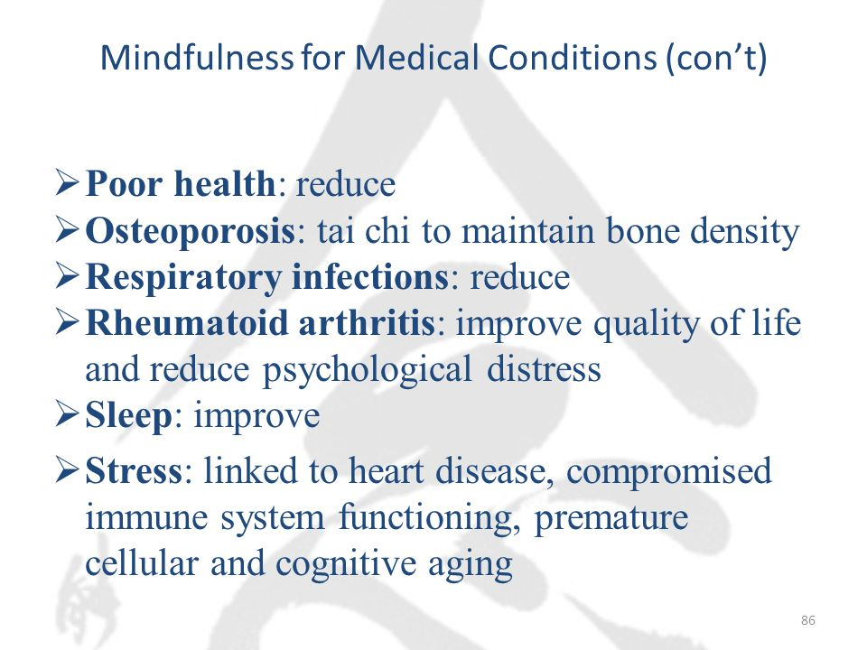 Mindfulness for Medical Conditions (con't)  Poor health: reduce  Osteoporosis: tai chi to maintain bone density  Respiratory infections: reduce  Rheumatoid arthritis: improve quality of life and reduce psychological distress  Sleep: improve  Stress: linked to heart disease, compromised immune system functioning, premature cellular and cognitive aging 86