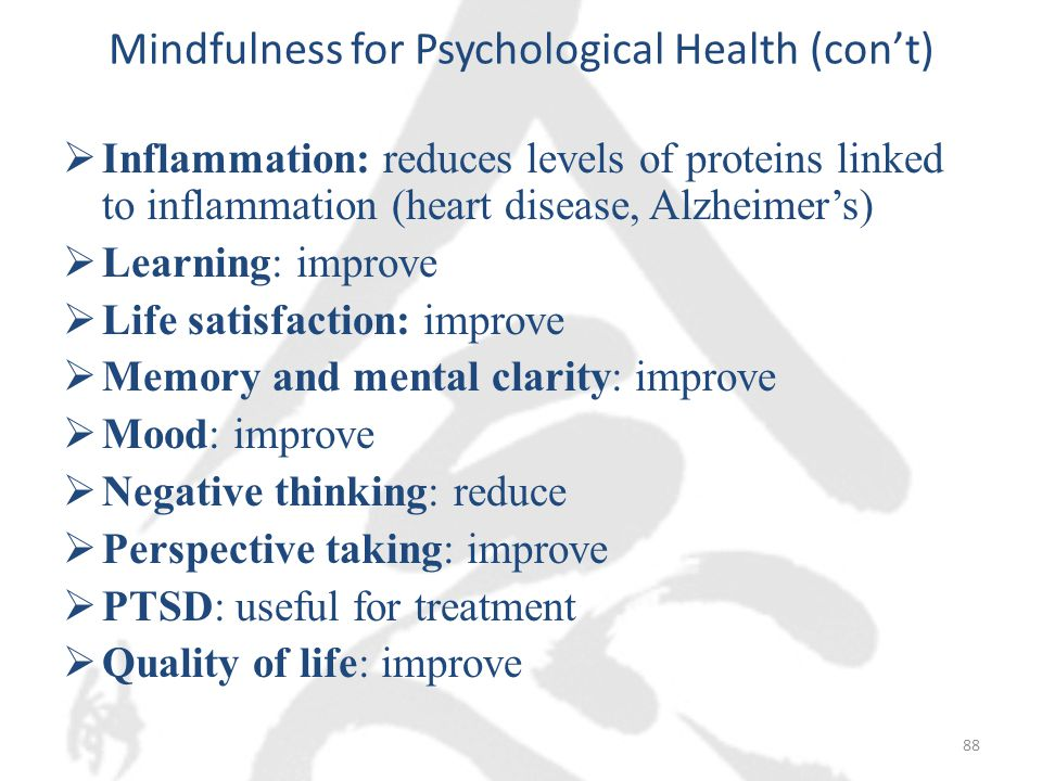 Mindfulness for Psychological Health (con't)  Inflammation: reduces levels of proteins linked to inflammation (heart disease, Alzheimer's)  Learning: improve  Life satisfaction: improve  Memory and mental clarity: improve  Mood: improve  Negative thinking: reduce  Perspective taking: improve  PTSD: useful for treatment  Quality of life: improve 88