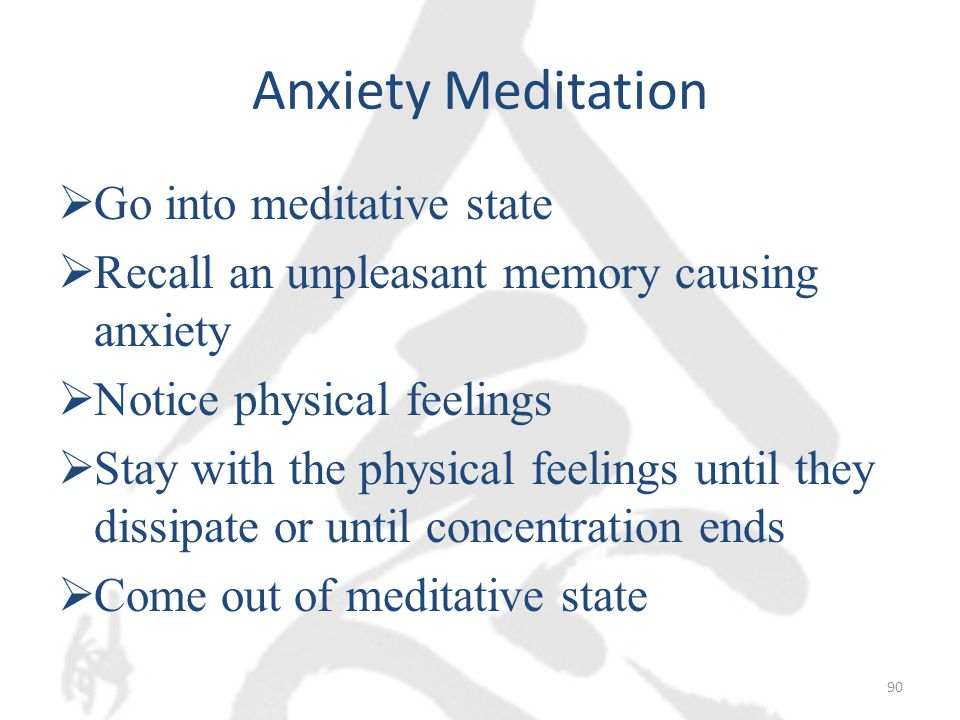Anxiety Meditation  Go into meditative state  Recall an unpleasant memory causing anxiety  Notice physical feelings  Stay with the physical feelings until they dissipate or until concentration ends  Come out of meditative state 90
