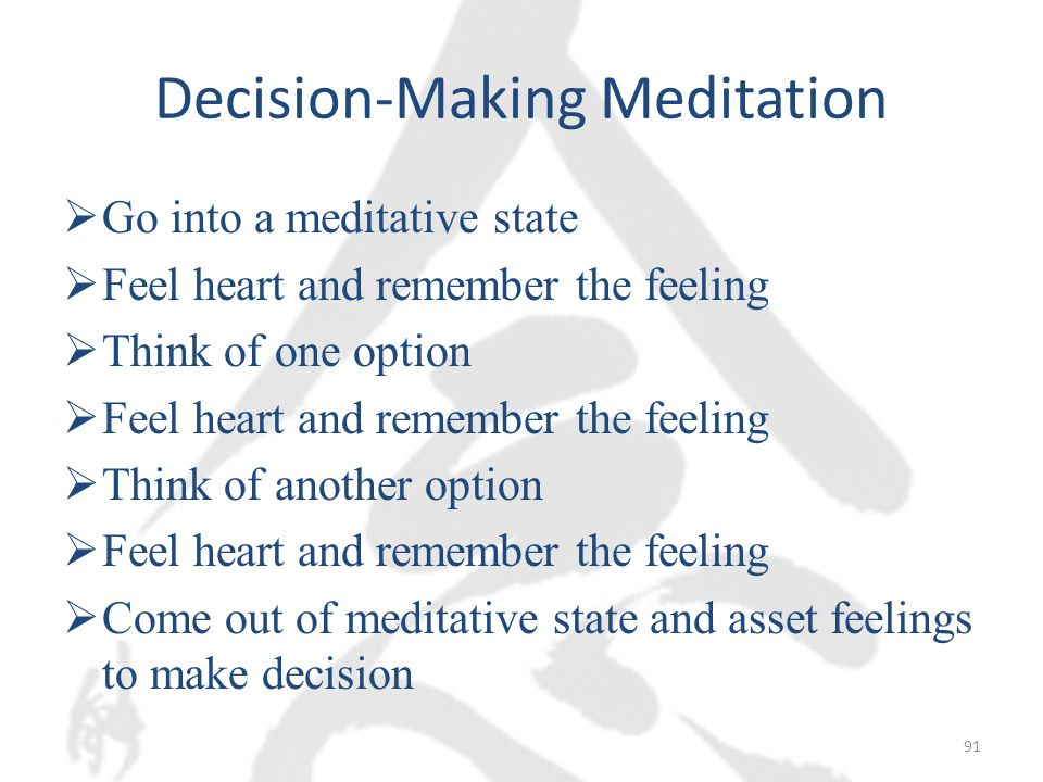 Decision-Making Meditation  Go into a meditative state  Feel heart and remember the feeling  Think of one option  Feel heart and remember the feeling  Think of another option  Feel heart and remember the feeling  Come out of meditative state and asset feelings to make decision 91