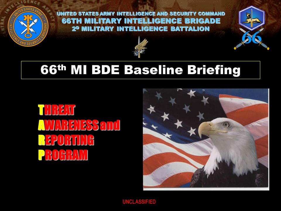 THREAT AWARENESS and REPORTING PROGRAM UNITED STATES ARMY INTELLIGENCE AND SECURITY COMMAND 66TH MILITARY INTELLIGENCE BRIGADE 2 D MILITARY INTELLIGENCE BATTALION 66 th MI BDE Baseline Briefing UNCLASSIFIED
