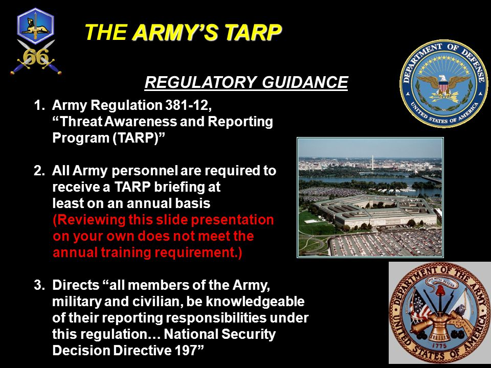 1.Army Regulation 381-12, Threat Awareness and Reporting Program (TARP) 2.All Army personnel are required to receive a TARP briefing at least on an annual basis (Reviewing this slide presentation on your own does not meet the annual training requirement.) 3.Directs all members of the Army, military and civilian, be knowledgeable of their reporting responsibilities under this regulation… National Security Decision Directive 197 REGULATORY GUIDANCE ARMY'S TARP THE ARMY'S TARP