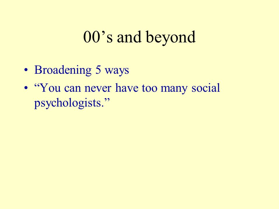 00's and beyond Broadening 5 ways You can never have too many social psychologists.