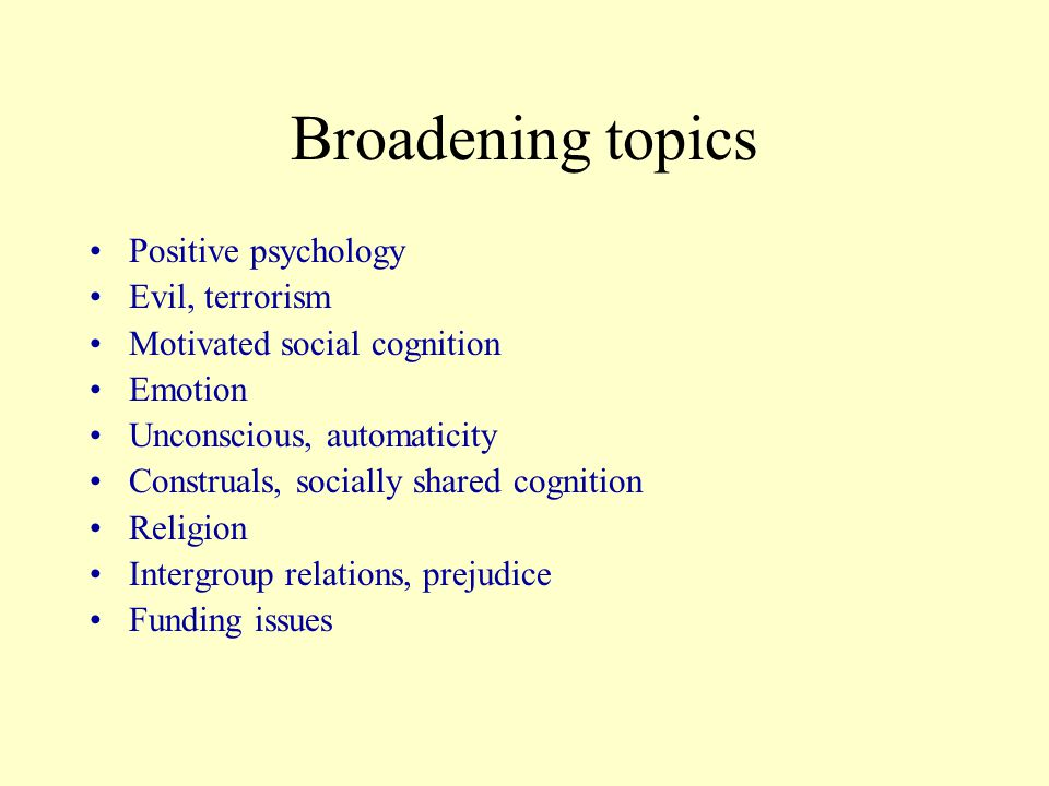 Broadening topics Positive psychology Evil, terrorism Motivated social cognition Emotion Unconscious, automaticity Construals, socially shared cognition Religion Intergroup relations, prejudice Funding issues