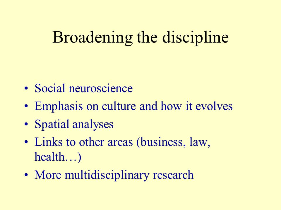 Broadening the discipline Social neuroscience Emphasis on culture and how it evolves Spatial analyses Links to other areas (business, law, health…) More multidisciplinary research