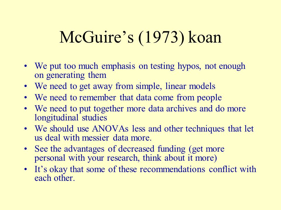 McGuire's (1973) koan We put too much emphasis on testing hypos, not enough on generating them We need to get away from simple, linear models We need to remember that data come from people We need to put together more data archives and do more longitudinal studies We should use ANOVAs less and other techniques that let us deal with messier data more.