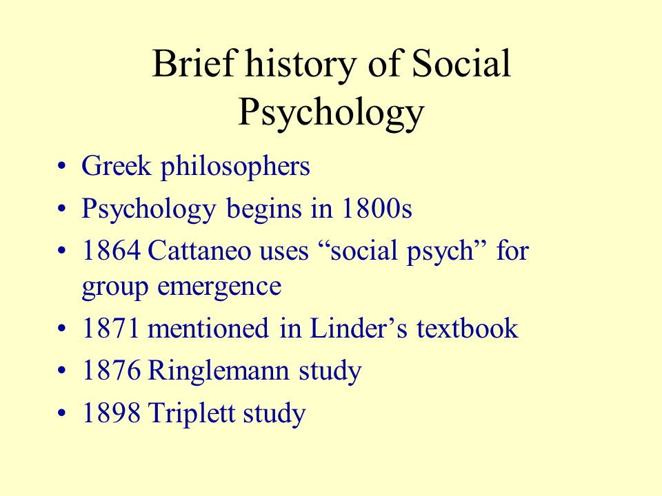 Brief history of Social Psychology Greek philosophers Psychology begins in 1800s 1864 Cattaneo uses social psych for group emergence 1871 mentioned in Linder's textbook 1876 Ringlemann study 1898 Triplett study