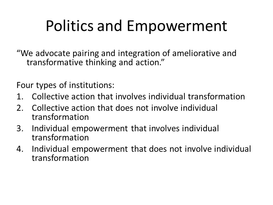 Politics and Empowerment We advocate pairing and integration of ameliorative and transformative thinking and action. Four types of institutions: 1.Collective action that involves individual transformation 2.Collective action that does not involve individual transformation 3.Individual empowerment that involves individual transformation 4.Individual empowerment that does not involve individual transformation