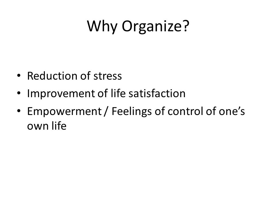 Why Organize? Reduction of stress Improvement of life satisfaction Empowerment / Feelings of control of one's own life