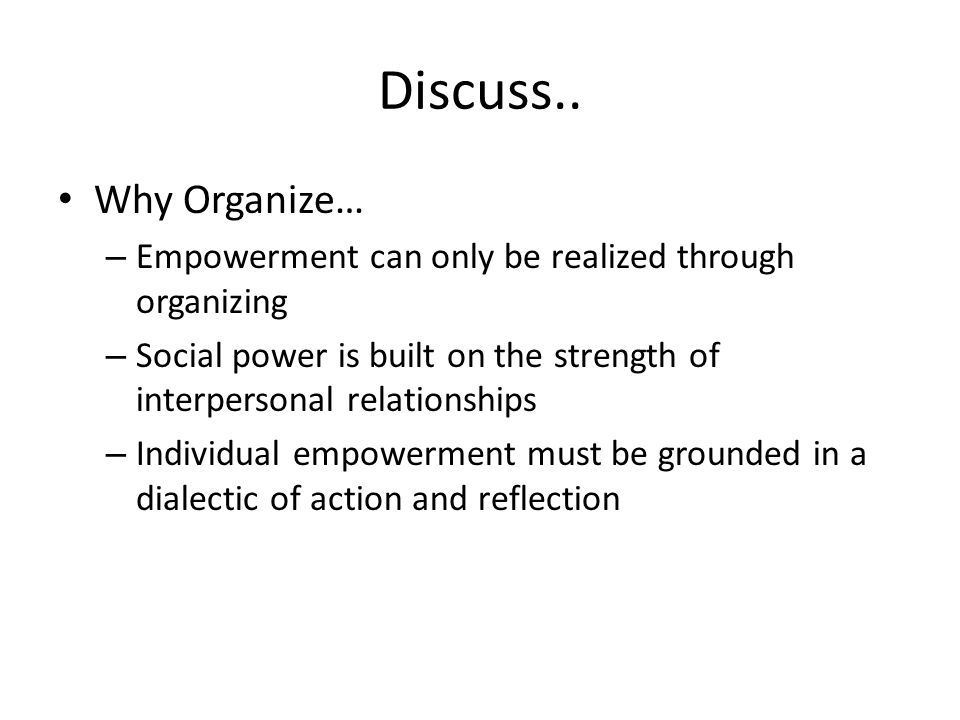 Discuss.. Why Organize… – Empowerment can only be realized through organizing – Social power is built on the strength of interpersonal relationships –