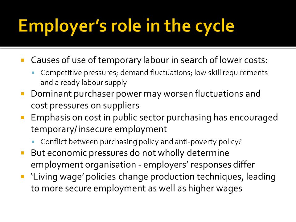 Causes of use of temporary labour in search of lower costs:  Competitive pressures; demand fluctuations; low skill requirements and a ready labour supply  Dominant purchaser power may worsen fluctuations and cost pressures on suppliers  Emphasis on cost in public sector purchasing has encouraged temporary/ insecure employment  Conflict between purchasing policy and anti-poverty policy.