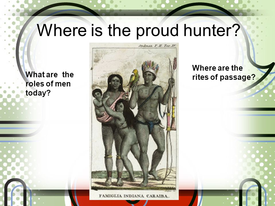 Where is the proud hunter? Where are the rites of passage? What are the roles of men today?