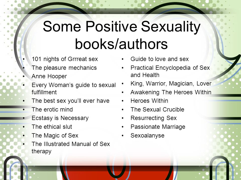 Some Positive Sexuality books/authors 101 nights of Grrreat sex The pleasure mechanics Anne Hooper Every Woman's guide to sexual fulfillment The best