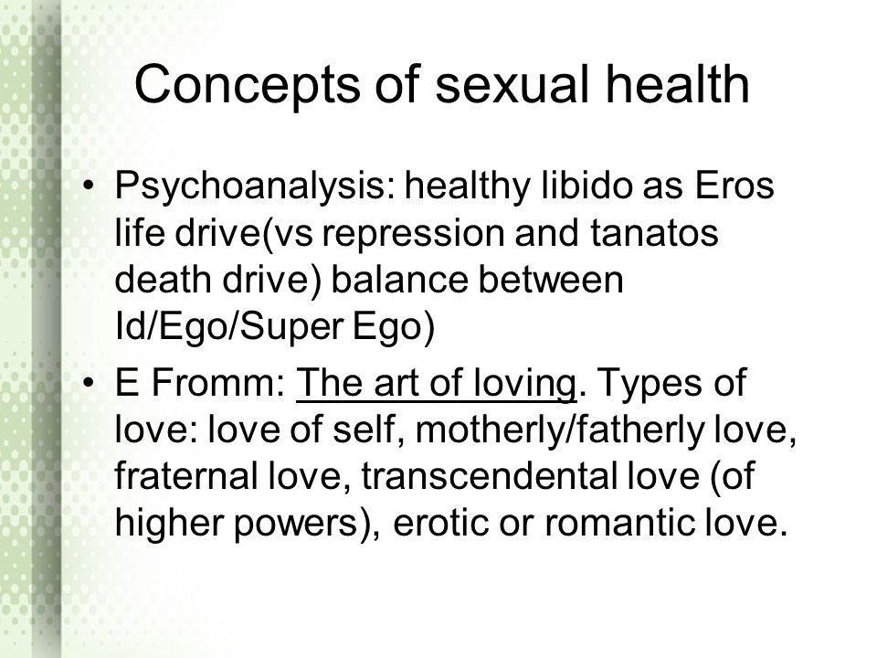 Concepts of sexual health Psychoanalysis: healthy libido as Eros life drive(vs repression and tanatos death drive) balance between Id/Ego/Super Ego) E