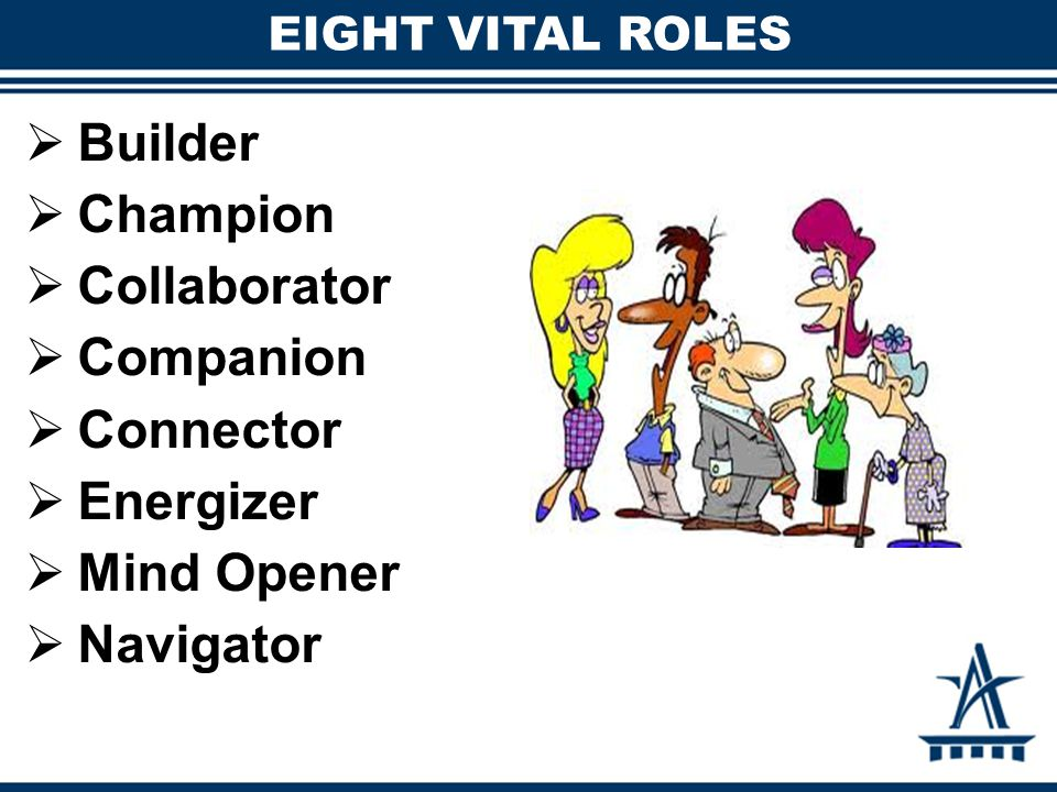 EIGHT VITAL ROLES  Builder  Champion  Collaborator  Companion  Connector  Energizer  Mind Opener  Navigator