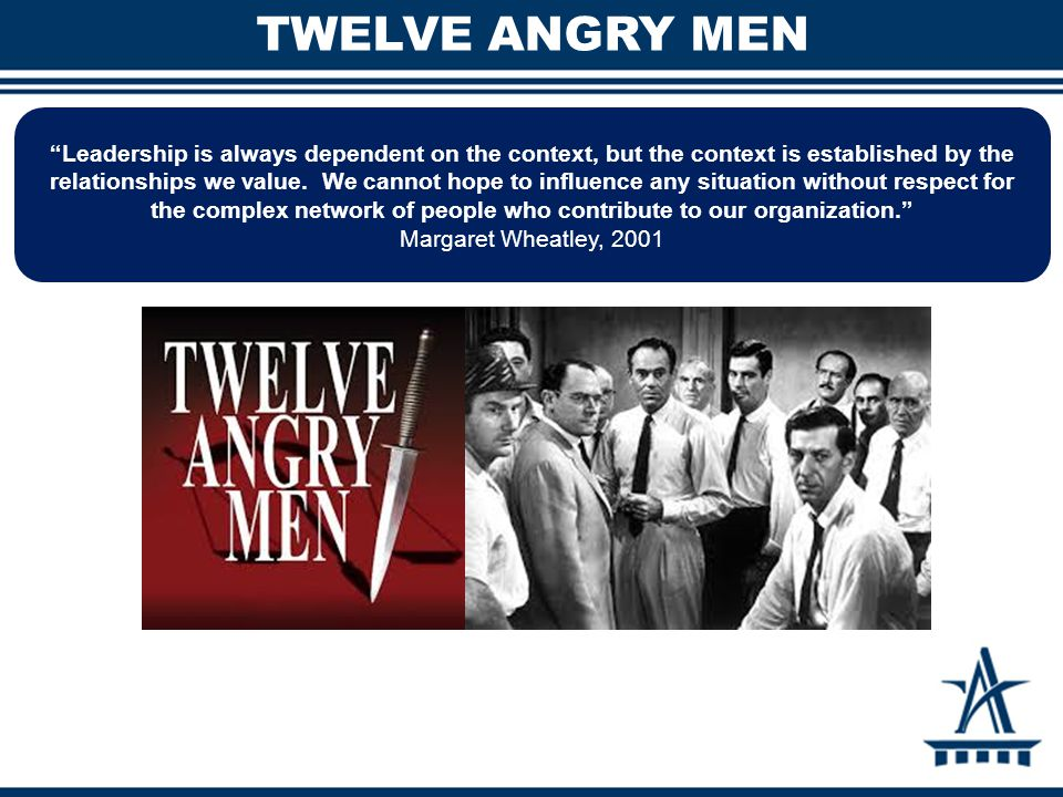 TWELVE ANGRY MEN Leadership is always dependent on the context, but the context is established by the relationships we value.