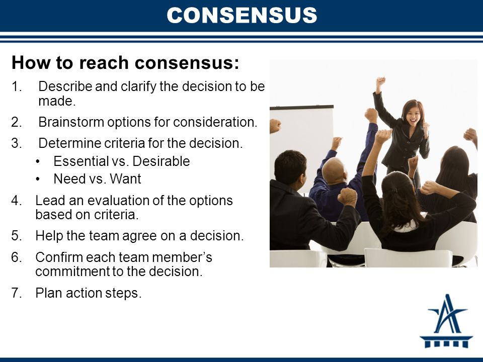 CONSENSUS How to reach consensus: 1.Describe and clarify the decision to be made.