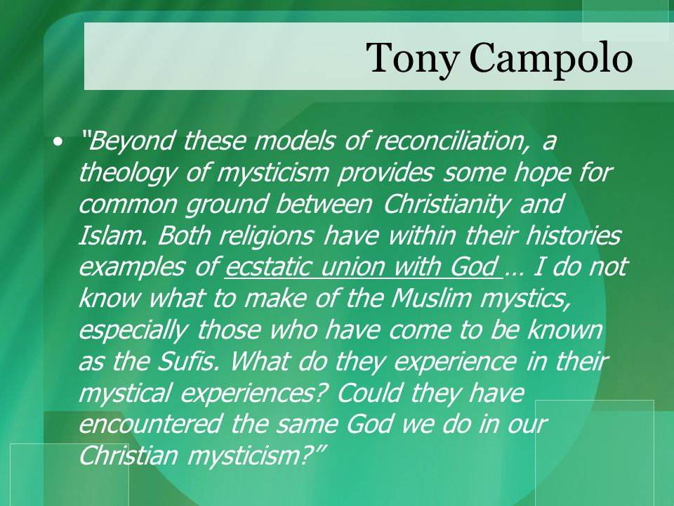 Tony Campolo Beyond these models of reconciliation, a theology of mysticism provides some hope for common ground between Christianity and Islam.