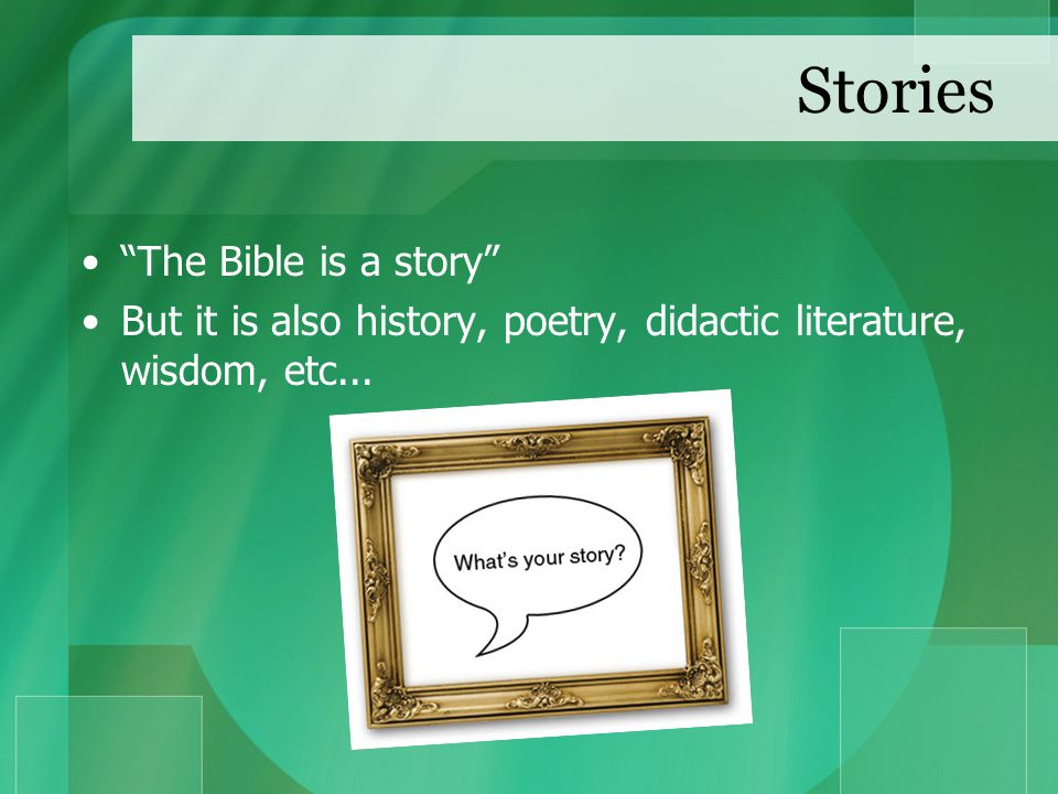 Stories The Bible is a story But it is also history, poetry, didactic literature, wisdom, etc...