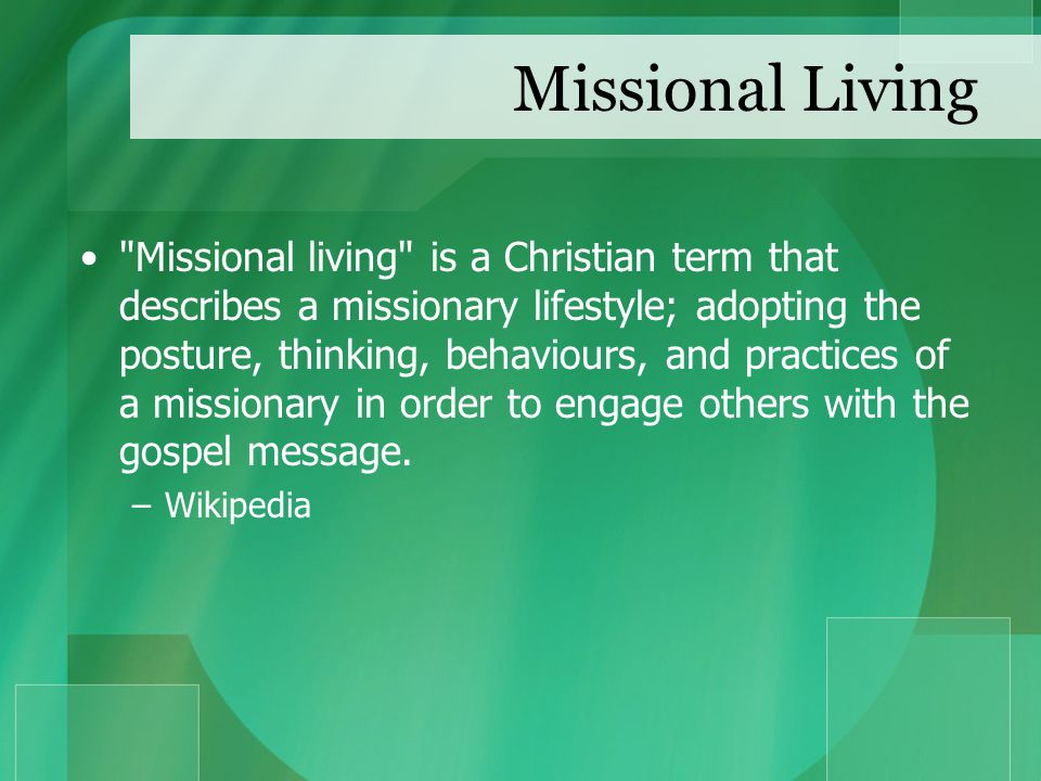 Missional Living Missional living is a Christian term that describes a missionary lifestyle; adopting the posture, thinking, behaviours, and practices of a missionary in order to engage others with the gospel message.