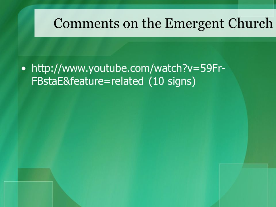 Comments on the Emergent Church http://www.youtube.com/watch v=59Fr- FBstaE&feature=related (10 signs)