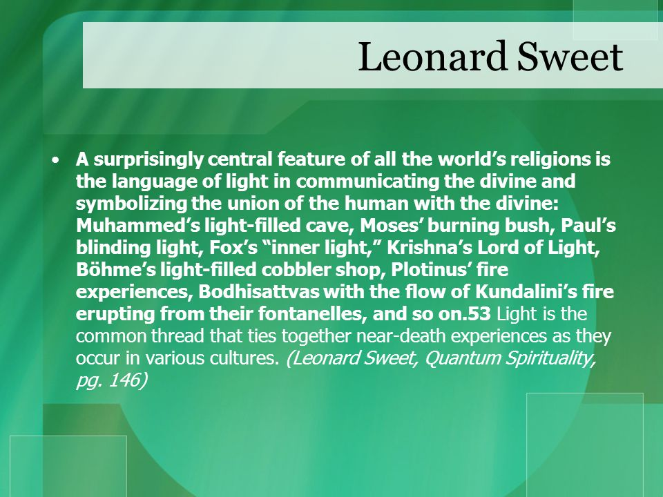 Leonard Sweet A surprisingly central feature of all the world's religions is the language of light in communicating the divine and symbolizing the union of the human with the divine: Muhammed's light-filled cave, Moses' burning bush, Paul's blinding light, Fox's inner light, Krishna's Lord of Light, Böhme's light-filled cobbler shop, Plotinus' fire experiences, Bodhisattvas with the flow of Kundalini's fire erupting from their fontanelles, and so on.53 Light is the common thread that ties together near-death experiences as they occur in various cultures.