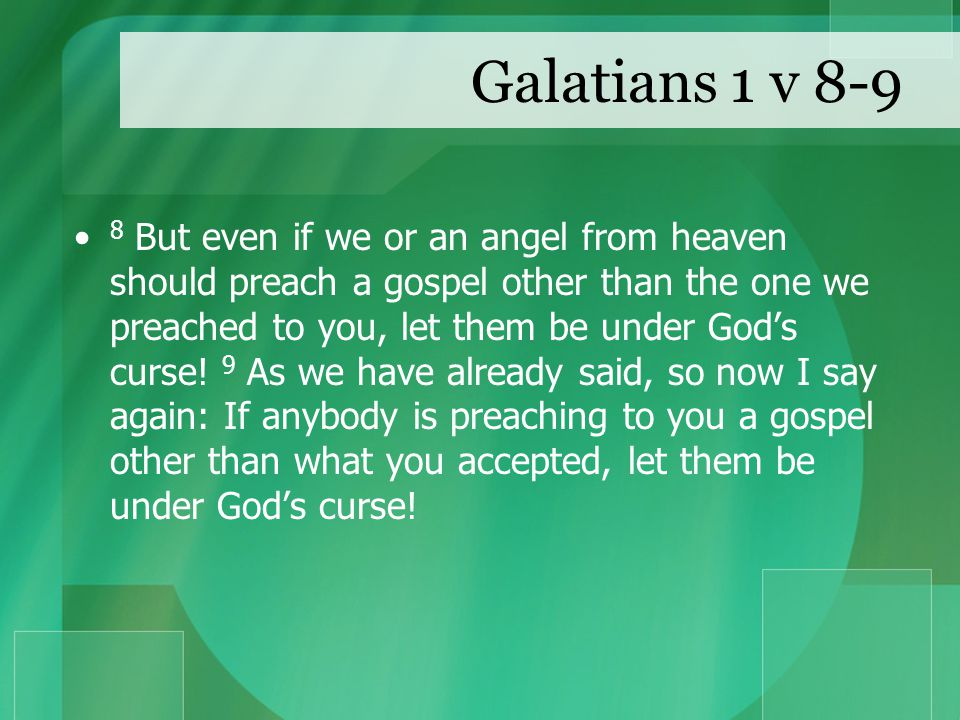 Galatians 1 v 8-9 8 But even if we or an angel from heaven should preach a gospel other than the one we preached to you, let them be under God's curse.
