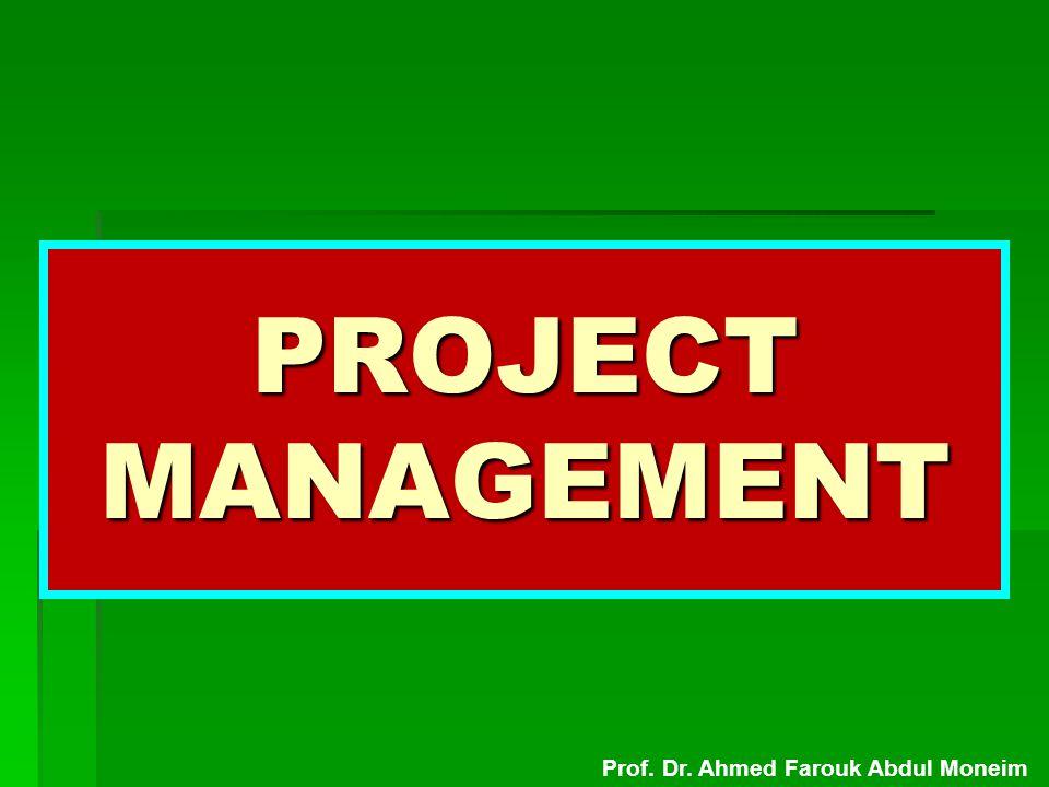 PROJECT MANAGEMENT Prof. Dr. Ahmed Farouk Abdul Moneim