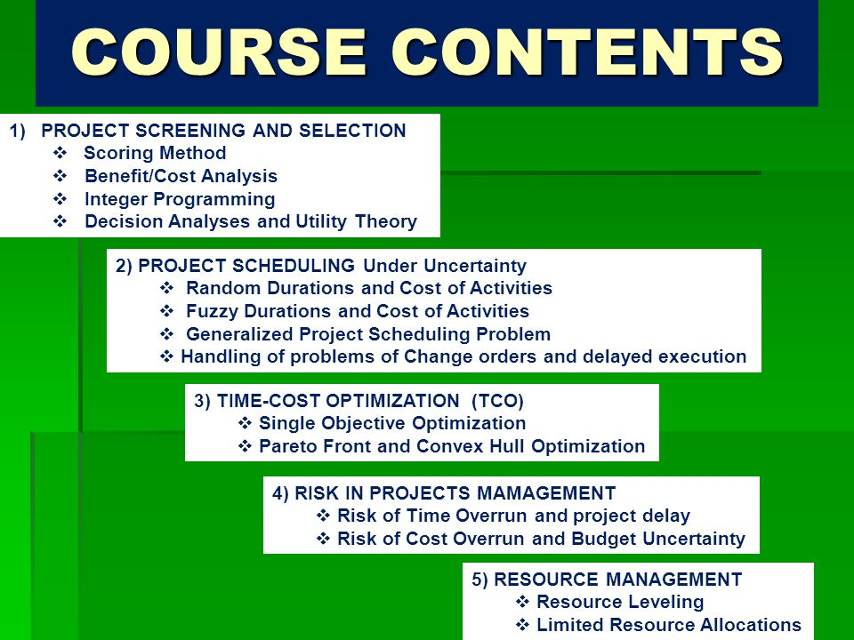 COURSE CONTENTS 1)PROJECT SCREENING AND SELECTION  Scoring Method  Benefit/Cost Analysis  Integer Programming  Decision Analyses and Utility Theory 2) PROJECT SCHEDULING Under Uncertainty  Random Durations and Cost of Activities  Fuzzy Durations and Cost of Activities  Generalized Project Scheduling Problem  Handling of problems of Change orders and delayed execution 3) TIME-COST OPTIMIZATION (TCO)  Single Objective Optimization  Pareto Front and Convex Hull Optimization 4) RISK IN PROJECTS MAMAGEMENT  Risk of Time Overrun and project delay  Risk of Cost Overrun and Budget Uncertainty 5) RESOURCE MANAGEMENT  Resource Leveling  Limited Resource Allocations